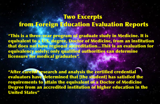 "Blue Marble University Medical School Degree recognized worldwide: Two Excerpts from Foreign Education Evaluation Reports On review of our MD degree program by a foreign education credentials evaluator on behalf of one of our graduates, it was found: ""This is a three-year program of graduate study in Medicine. It is equivalent to a U.S. degree, Doctor of Medicine, from an institution that does not have regional accreditation…This is an evaluation for equivalency solely; only qualified authorities can determine licensure for medical graduates"". Another separate credential evaluation service issued its Final Report: ""After careful research and analysis the certified credential evaluators have determined that [the student] has satisfied the requirements to attain the equivalent of a Doctor of Medicine Degree from an accredited institution of higher education in the United States"""